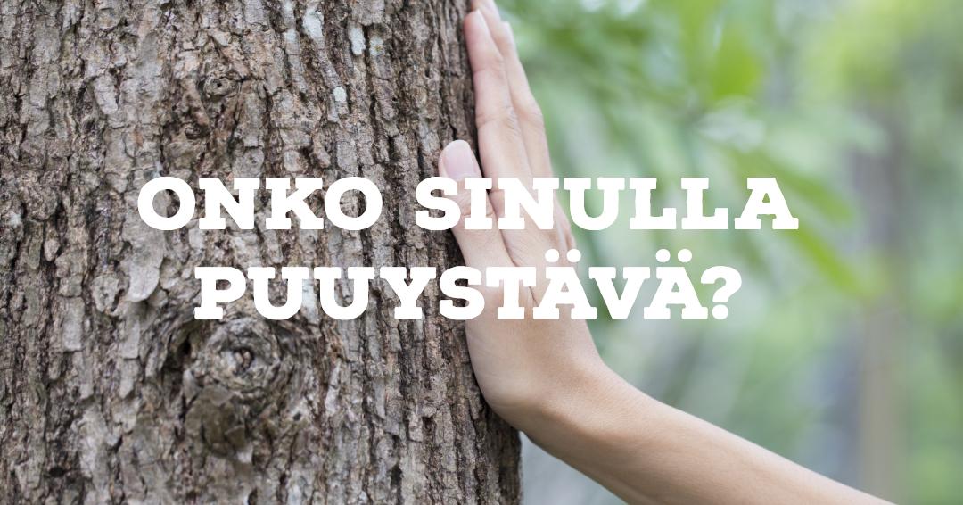 Onko sinulla puuystävä?