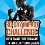 The 30- Day Impact Challenge: the ultimate guide to raising the profile of your research By Stacy Konkiel